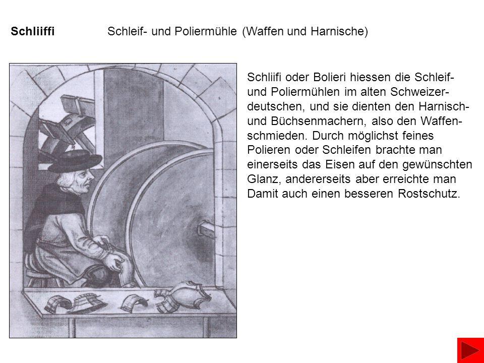 SchliiffiSchleif- und Poliermühle (Waffen und Harnische) Schliifi oder Bolieri hiessen die Schleif- und Poliermühlen im alten Schweizer- deutschen, und sie dienten den Harnisch- und Büchsenmachern, also den Waffen- schmieden.