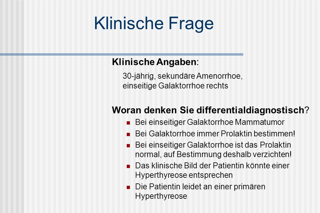 Klinische Frage Klinische Angaben: 30-jährig, sekundäre Amenorrhoe, einseitige Galaktorrhoe rechts Woran denken Sie differentialdiagnostisch? Bei eins
