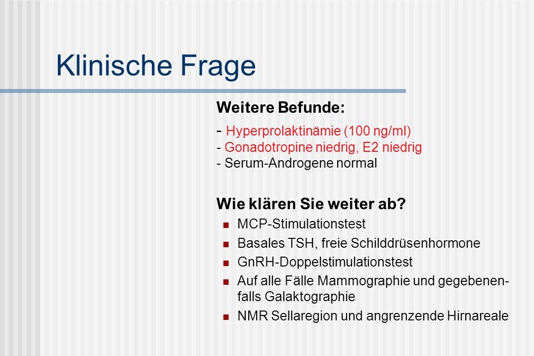 Klinische Frage Weitere Befunde: - Hyperprolaktinämie (100 ng/ml) - Gonadotropine niedrig, E2 niedrig - Serum-Androgene normal Wie klären Sie weiter a