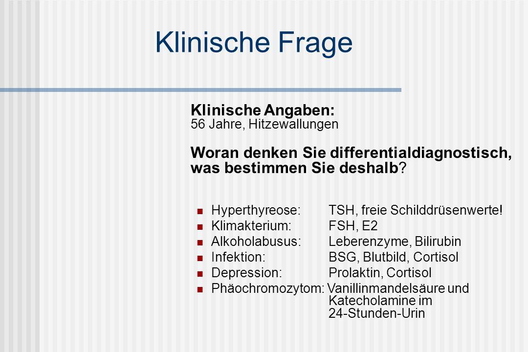 Klinische Frage Klinische Angaben: 56 Jahre, Hitzewallungen Woran denken Sie differentialdiagnostisch, was bestimmen Sie deshalb? Hyperthyreose: TSH,