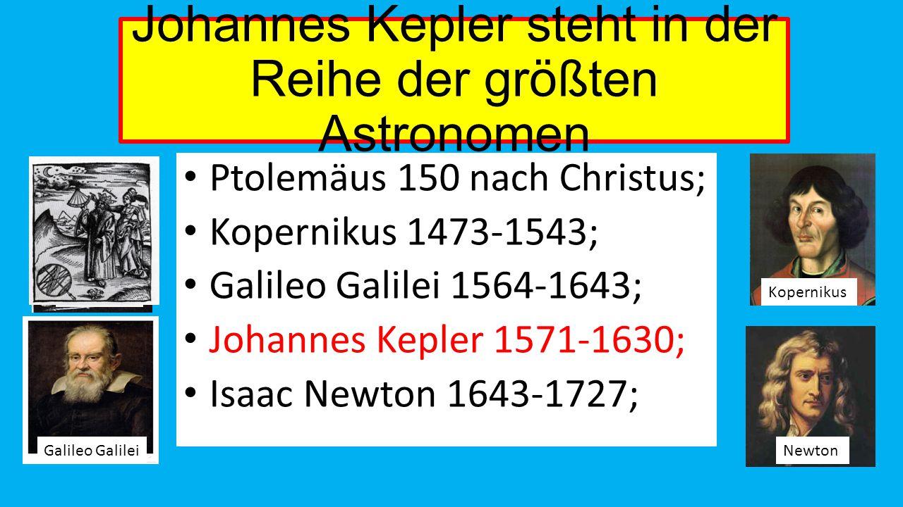Johannes Kepler steht in der Reihe der größten Astronomen Ptolemäus 150 nach Christus; Kopernikus 1473-1543; Galileo Galilei 1564-1643; Johannes Kepler 1571-1630; Isaac Newton 1643-1727; Ptolemäus Galileo Galilei Kopernikus Newton Ptolemäus
