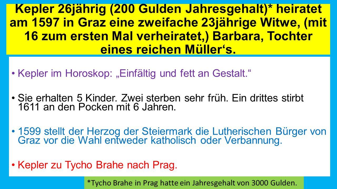 Kepler 26jährig (200 Gulden Jahresgehalt)* heiratet am 1597 in Graz eine zweifache 23jährige Witwe, (mit 16 zum ersten Mal verheiratet,) Barbara, Tochter eines reichen Müller's.