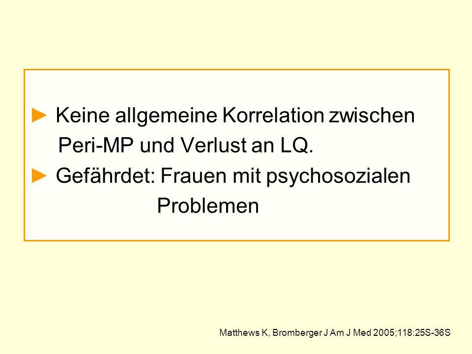 ► Keine allgemeine Korrelation zwischen Peri-MP und Verlust an LQ. ► Gefährdet: Frauen mit psychosozialen Problemen Matthews K, Bromberger J Am J Med
