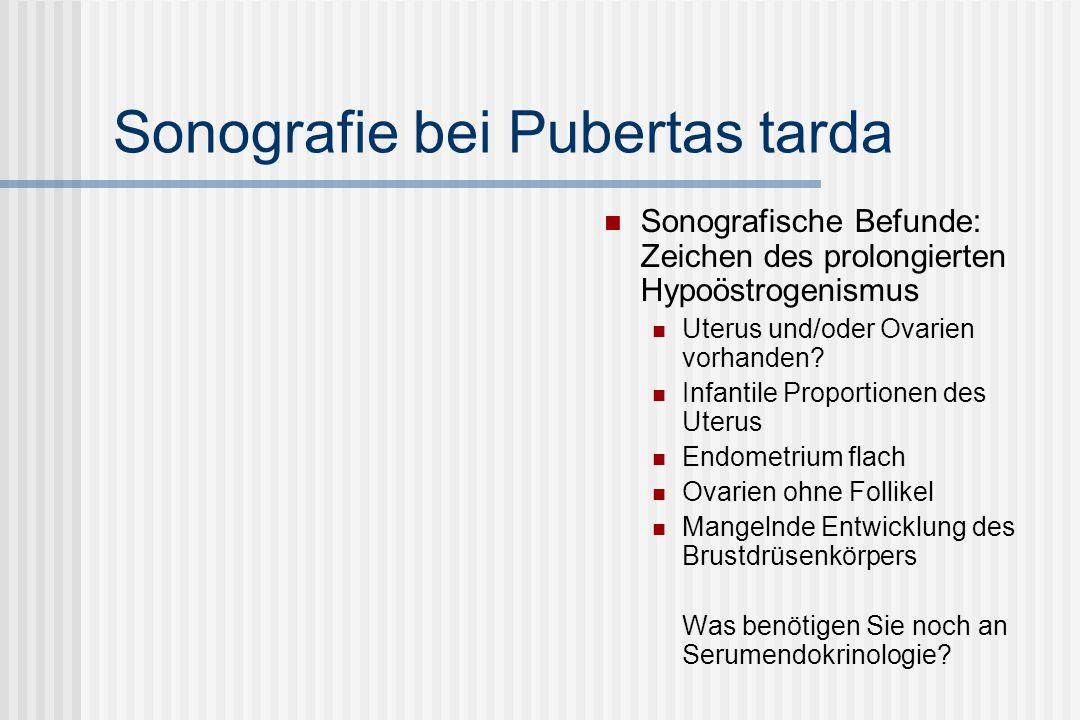 Sonografie bei Pubertas tarda Sonografische Befunde: Zeichen des prolongierten Hypoöstrogenismus Uterus und/oder Ovarien vorhanden? Infantile Proporti