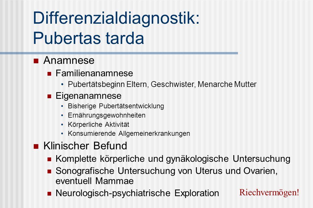 Differenzialdiagnostik: Pubertas tarda Anamnese Familienanamnese Pubertätsbeginn Eltern, Geschwister, Menarche Mutter Eigenanamnese Bisherige Pubertät