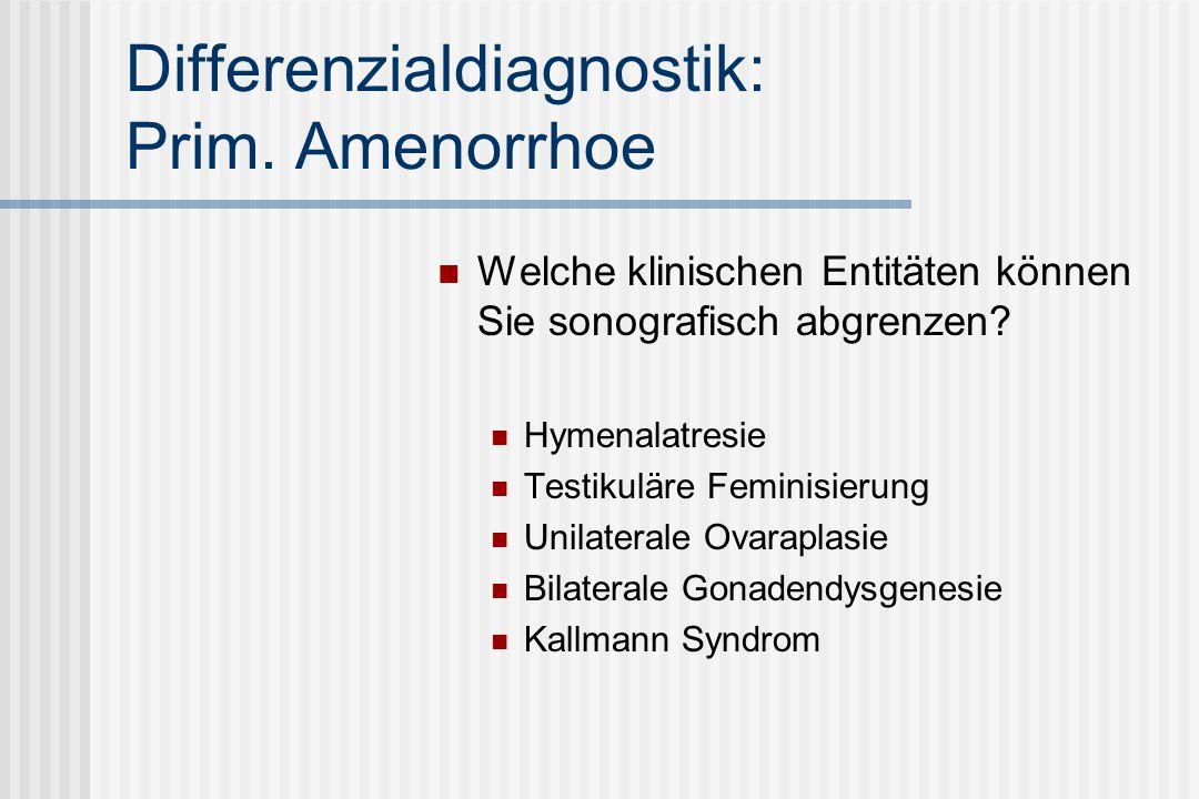 Differenzialdiagnostik: Prim. Amenorrhoe Welche klinischen Entitäten können Sie sonografisch abgrenzen? Hymenalatresie Testikuläre Feminisierung Unila