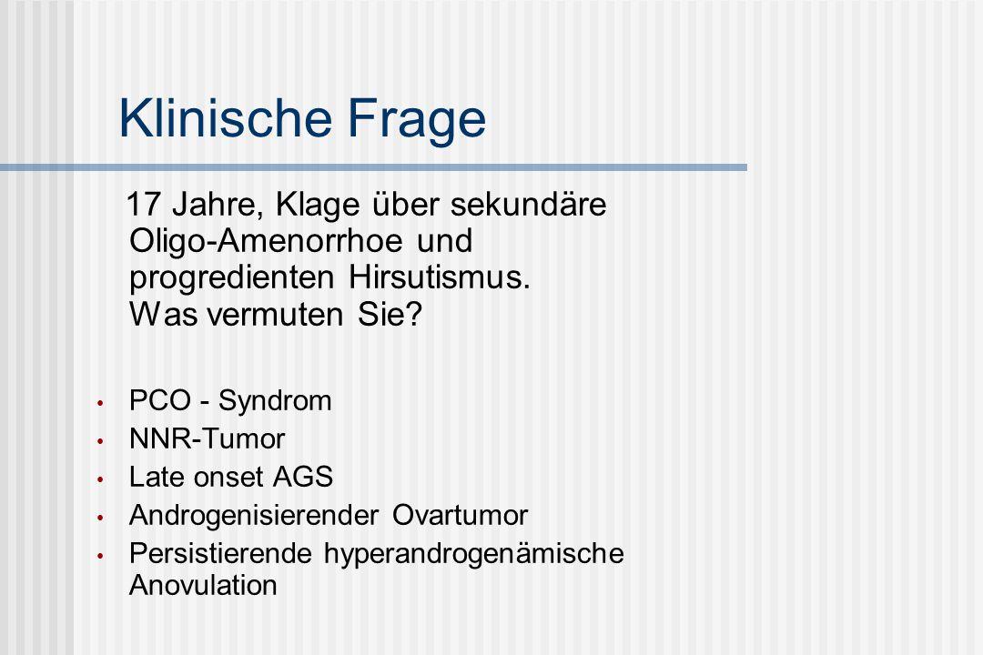 Klinische Frage 17 Jahre, Klage über sekundäre Oligo-Amenorrhoe und progredienten Hirsutismus. Was vermuten Sie? PCO - Syndrom NNR-Tumor Late onset AG