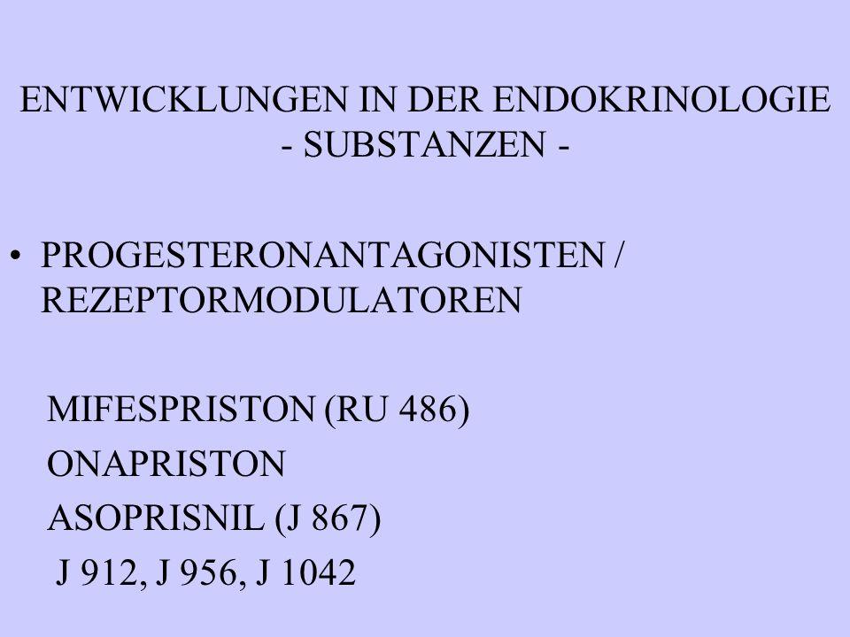 ENTWICKLUNGEN IN DER ENDOKRINOLOGIE - SUBSTANZEN - PROGESTERONANTAGONISTEN / REZEPTORMODULATOREN MIFESPRISTON (RU 486) ONAPRISTON ASOPRISNIL (J 867) J