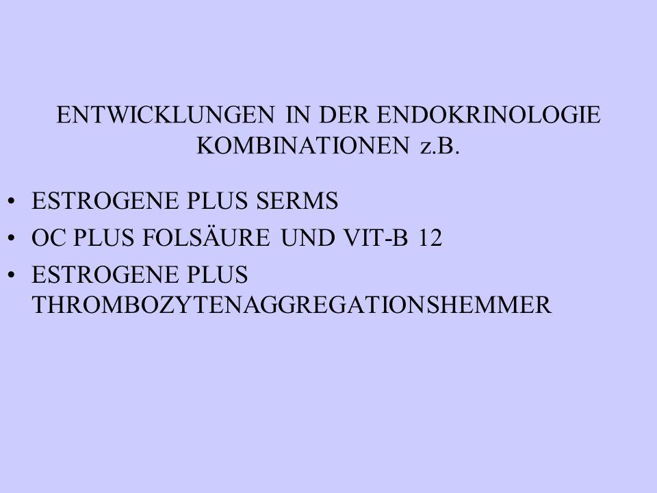 ENTWICKLUNGEN IN DER ENDOKRINOLOGIE KOMBINATIONEN z.B. ESTROGENE PLUS SERMS OC PLUS FOLSÄURE UND VIT-B 12 ESTROGENE PLUS THROMBOZYTENAGGREGATIONSHEMME