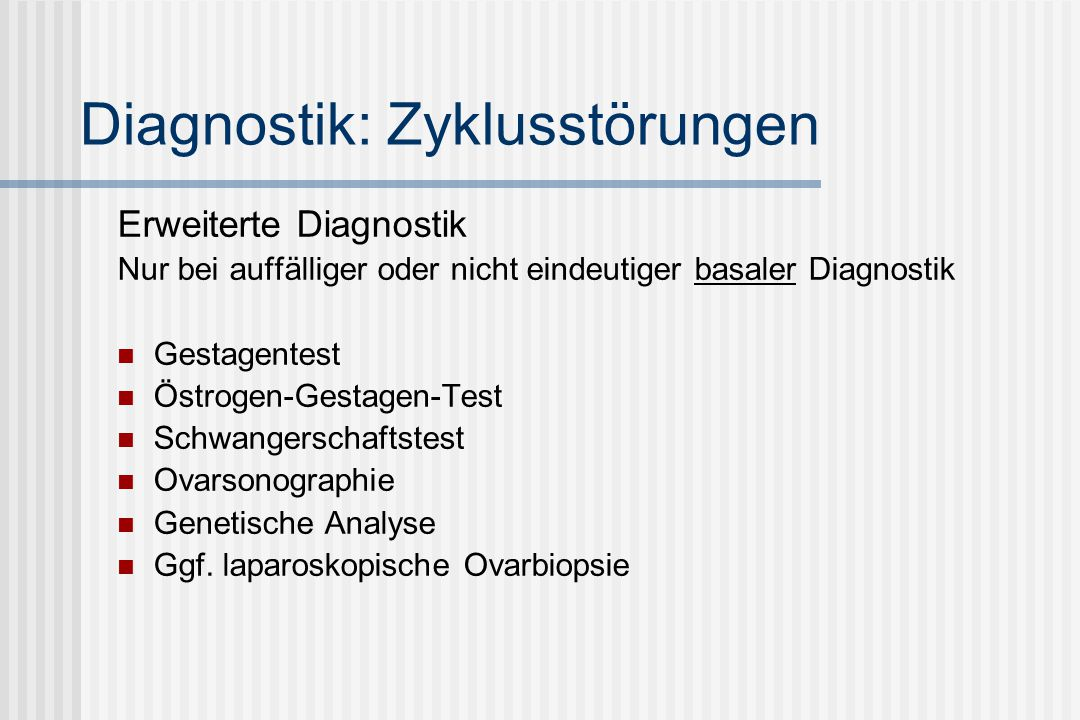 Diagnostik: Zyklusstörungen Erweiterte Diagnostik Nur bei auffälliger oder nicht eindeutiger basaler Diagnostik Gestagentest Östrogen-Gestagen-Test Schwangerschaftstest Ovarsonographie Genetische Analyse Ggf.