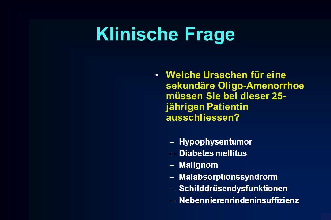 Klinische Frage Welche Ursachen für eine sekundäre Oligo-Amenorrhoe müssen Sie bei dieser 25- jährigen Patientin ausschliessen? –Hypophysentumor –Diab
