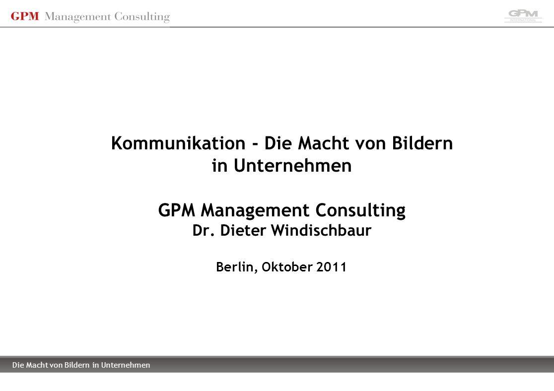 Die Macht von Bildern in Unternehmen Kommunikation - Die Macht von Bildern in Unternehmen GPM Management Consulting Dr. Dieter Windischbaur Berlin, Ok