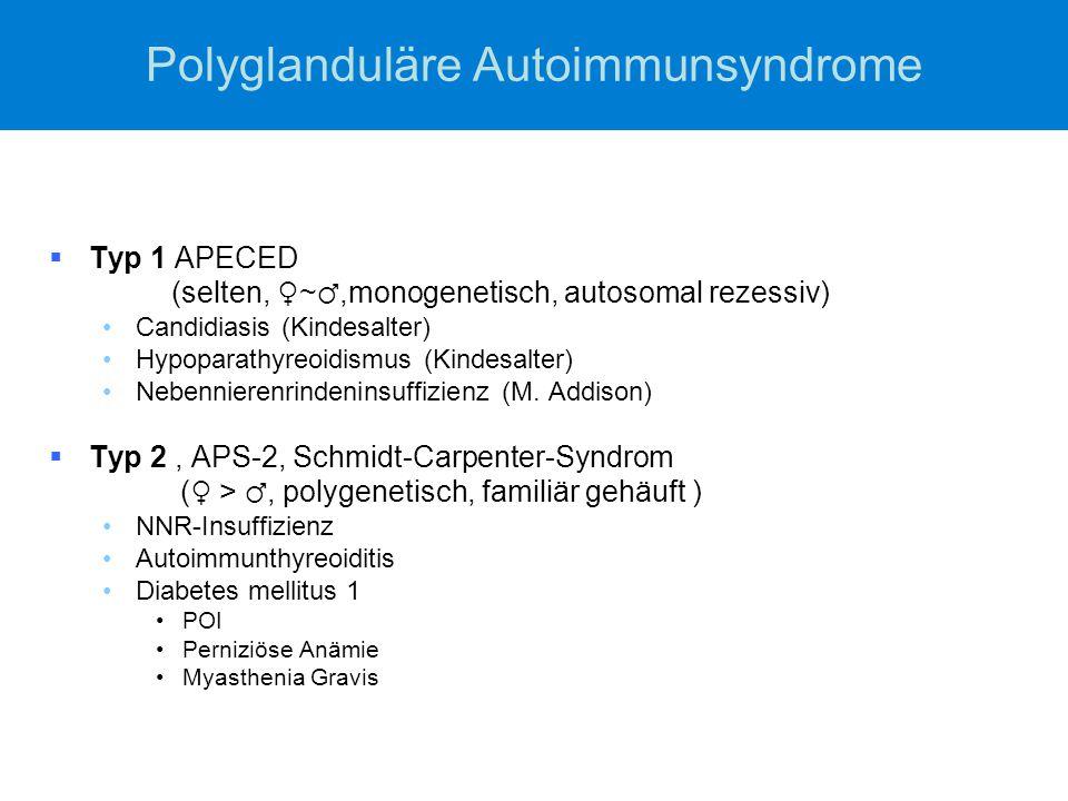 Polyglanduläre Autoimmunsyndrome  Typ 1 APECED (selten, ♀ ~ ♂,monogenetisch, autosomal rezessiv) Candidiasis (Kindesalter) Hypoparathyreoidismus (Kin