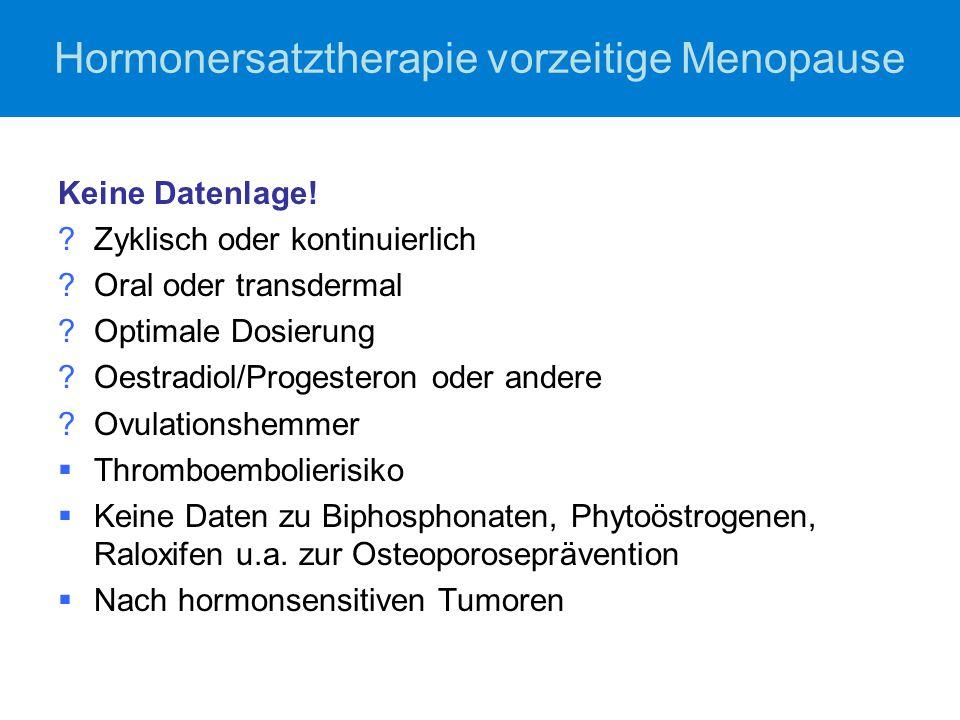 Hormonersatztherapie vorzeitige Menopause Keine Datenlage! ?Zyklisch oder kontinuierlich ?Oral oder transdermal ?Optimale Dosierung ?Oestradiol/Proges