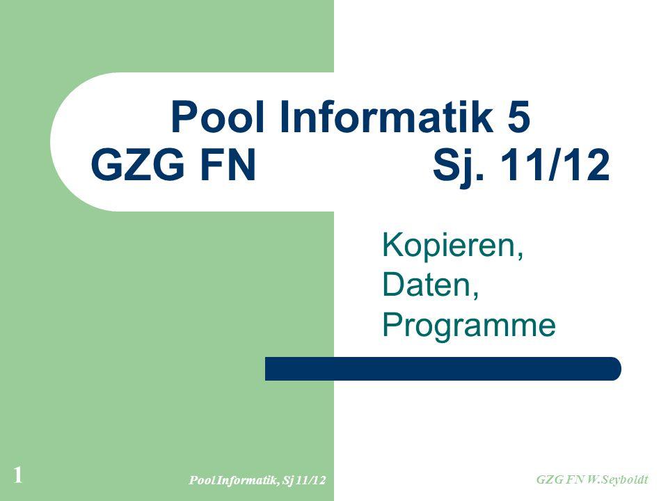Pool Informatik, Sj 11/12 GZG FN W.Seyboldt 1 Pool Informatik 5 GZG FN Sj. 11/12 Kopieren, Daten, Programme