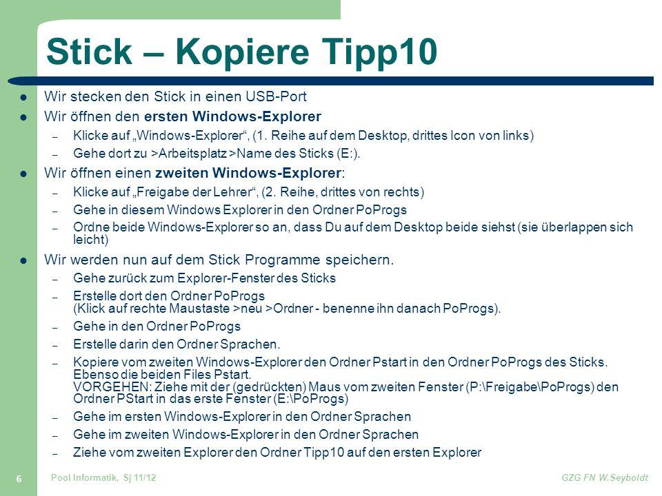 Pool Informatik, Sj 11/12GZG FN W.Seyboldt 7 Starte Tipp10 Klickt man auf dem Stick auf eines der beiden Pstart-Files auf dem Stick, öffnet sich ein Menü (auf der rechten Seite des Desktops), mit dem man die auf den Stick kopierten Programme starten kann: bisher nur Tipp10: >Sprachen >Tippkurs Schreibmaschine Alle Programme, die man in den Ordnern von PoProgs findet, darf und kann man auf den Stick kopieren (aber nicht alle gleichzeitig, das dauert zu lange und der Stick ist evtl.