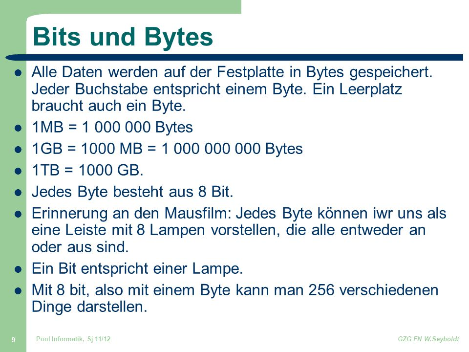 Pool Informatik, Sj 11/12GZG FN W.Seyboldt 9 Bits und Bytes Alle Daten werden auf der Festplatte in Bytes gespeichert. Jeder Buchstabe entspricht eine