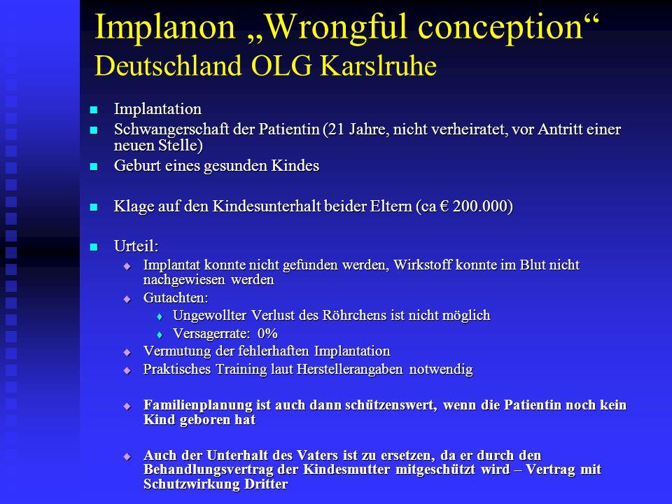 """Implanon """"Wrongful conception Deutschland OLG Karslruhe Implantation Implantation Schwangerschaft der Patientin (21 Jahre, nicht verheiratet, vor Antritt einer neuen Stelle) Schwangerschaft der Patientin (21 Jahre, nicht verheiratet, vor Antritt einer neuen Stelle) Geburt eines gesunden Kindes Geburt eines gesunden Kindes Klage auf den Kindesunterhalt beider Eltern (ca € 200.000) Klage auf den Kindesunterhalt beider Eltern (ca € 200.000) Urteil: Urteil:  Implantat konnte nicht gefunden werden, Wirkstoff konnte im Blut nicht nachgewiesen werden  Gutachten:  Ungewollter Verlust des Röhrchens ist nicht möglich  Versagerrate: 0%  Vermutung der fehlerhaften Implantation  Praktisches Training laut Herstellerangaben notwendig  Familienplanung ist auch dann schützenswert, wenn die Patientin noch kein Kind geboren hat  Auch der Unterhalt des Vaters ist zu ersetzen, da er durch den Behandlungsvertrag der Kindesmutter mitgeschützt wird – Vertrag mit Schutzwirkung Dritter"""