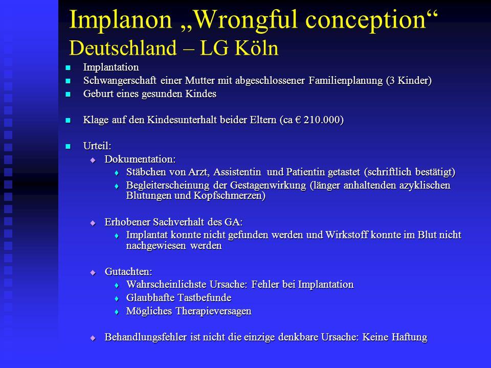 """Implanon """"Wrongful conception Deutschland – LG Köln Implantation Implantation Schwangerschaft einer Mutter mit abgeschlossener Familienplanung (3 Kinder) Schwangerschaft einer Mutter mit abgeschlossener Familienplanung (3 Kinder) Geburt eines gesunden Kindes Geburt eines gesunden Kindes Klage auf den Kindesunterhalt beider Eltern (ca € 210.000) Klage auf den Kindesunterhalt beider Eltern (ca € 210.000) Urteil: Urteil:  Dokumentation:  Stäbchen von Arzt, Assistentin und Patientin getastet (schriftlich bestätigt)  Begleiterscheinung der Gestagenwirkung (länger anhaltenden azyklischen Blutungen und Kopfschmerzen)  Erhobener Sachverhalt des GA:  Implantat konnte nicht gefunden werden und Wirkstoff konnte im Blut nicht nachgewiesen werden  Gutachten:  Wahrscheinlichste Ursache: Fehler bei Implantation  Glaubhafte Tastbefunde  Mögliches Therapieversagen  Behandlungsfehler ist nicht die einzige denkbare Ursache: Keine Haftung"""