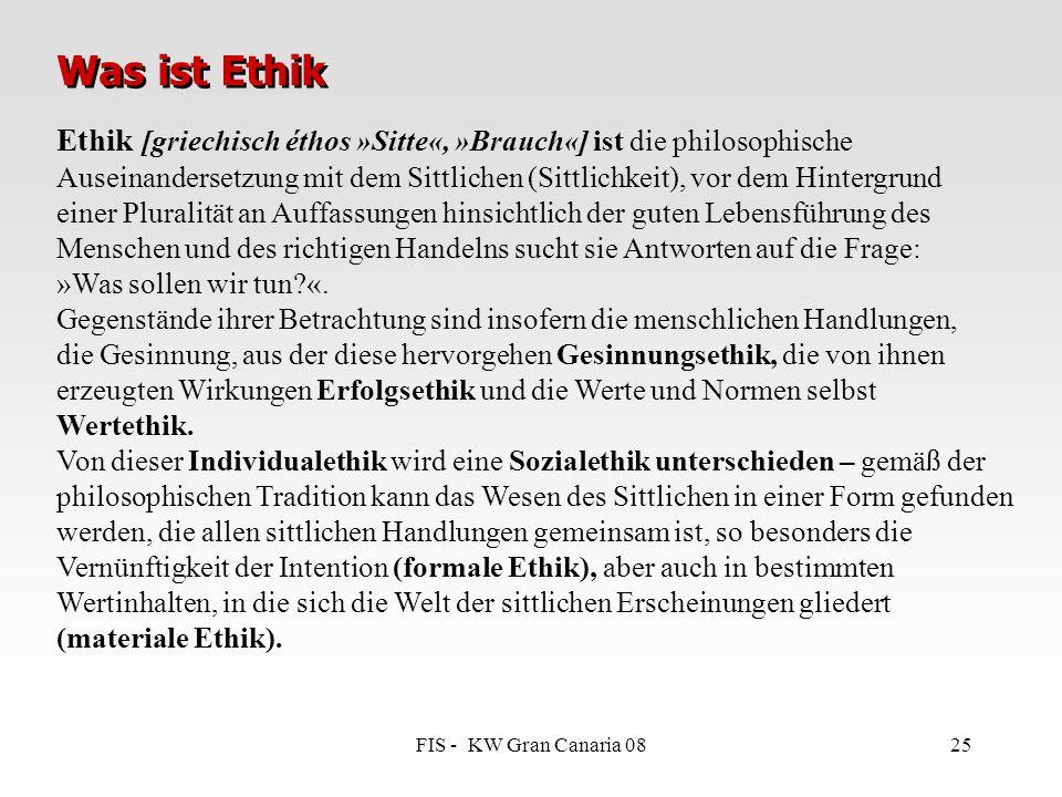 FIS - KW Gran Canaria 0825 Ethik [griechisch éthos »Sitte«, »Brauch«] ist die philosophische Auseinandersetzung mit dem Sittlichen (Sittlichkeit), vor