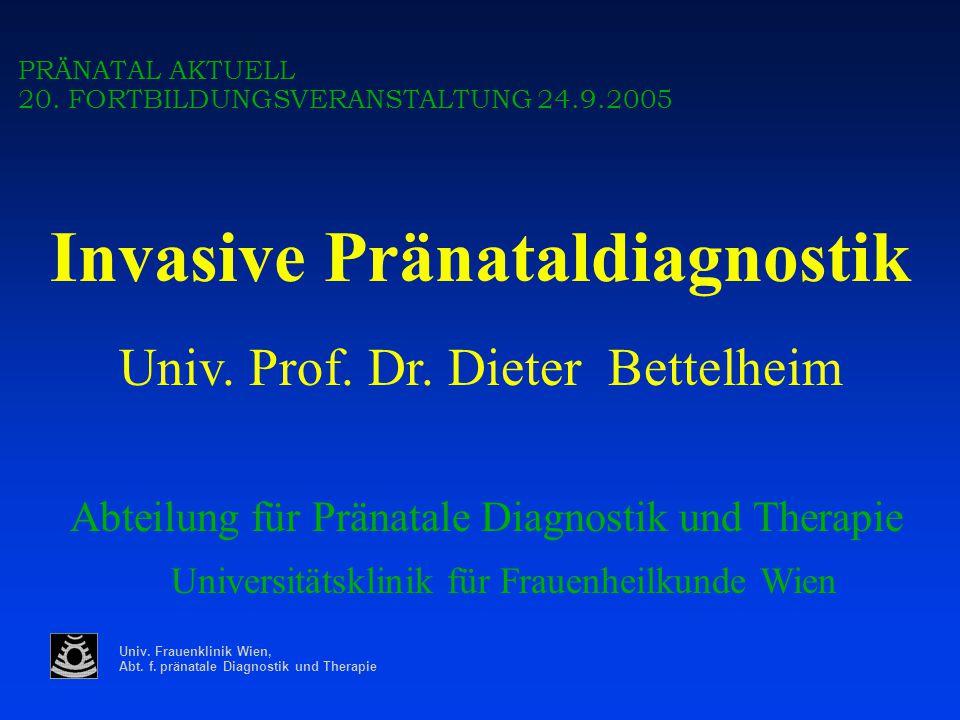 Univ. Frauenklinik Wien, Abt. f. pränatale Diagnostik und Therapie PRÄNATAL AKTUELL 20. FORTBILDUNGSVERANSTALTUNG 24.9.2005 Invasive Pränataldiagnosti