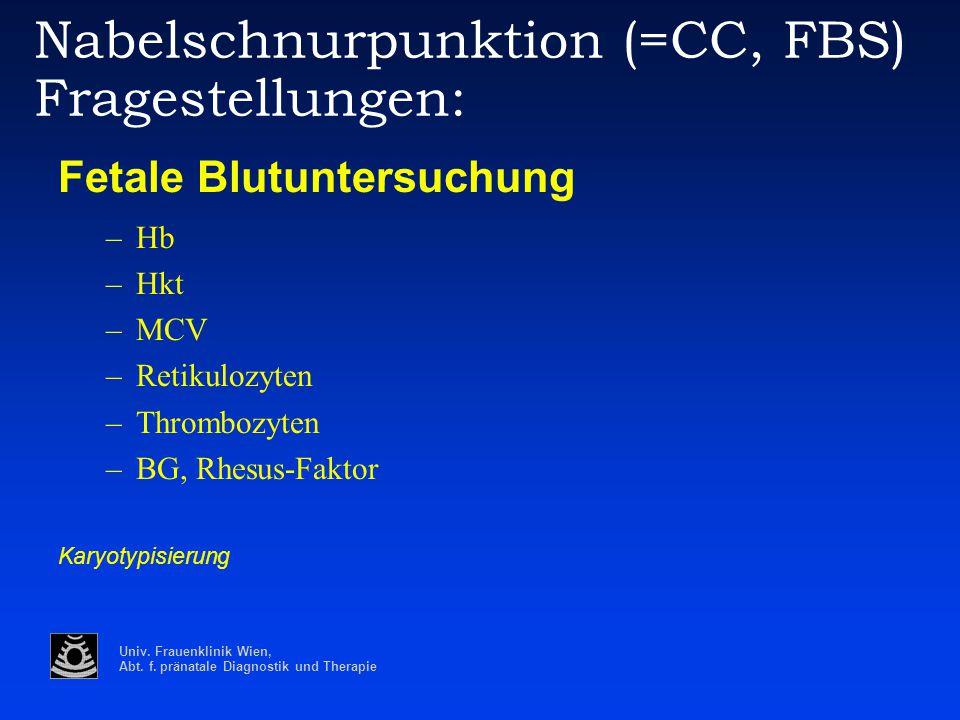 Univ. Frauenklinik Wien, Abt. f. pränatale Diagnostik und Therapie Nabelschnurpunktion (=CC, FBS) Fragestellungen: Fetale Blutuntersuchung –Hb –Hkt –M