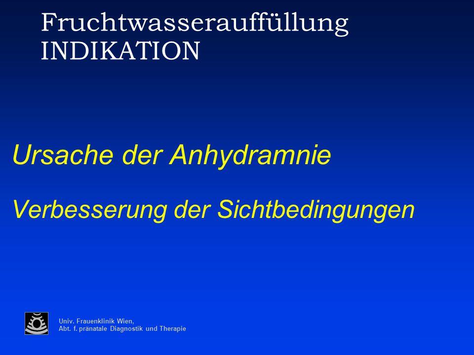 Univ. Frauenklinik Wien, Abt. f. pränatale Diagnostik und Therapie Fruchtwasserauffüllung INDIKATION Ursache der Anhydramnie Verbesserung der Sichtbed