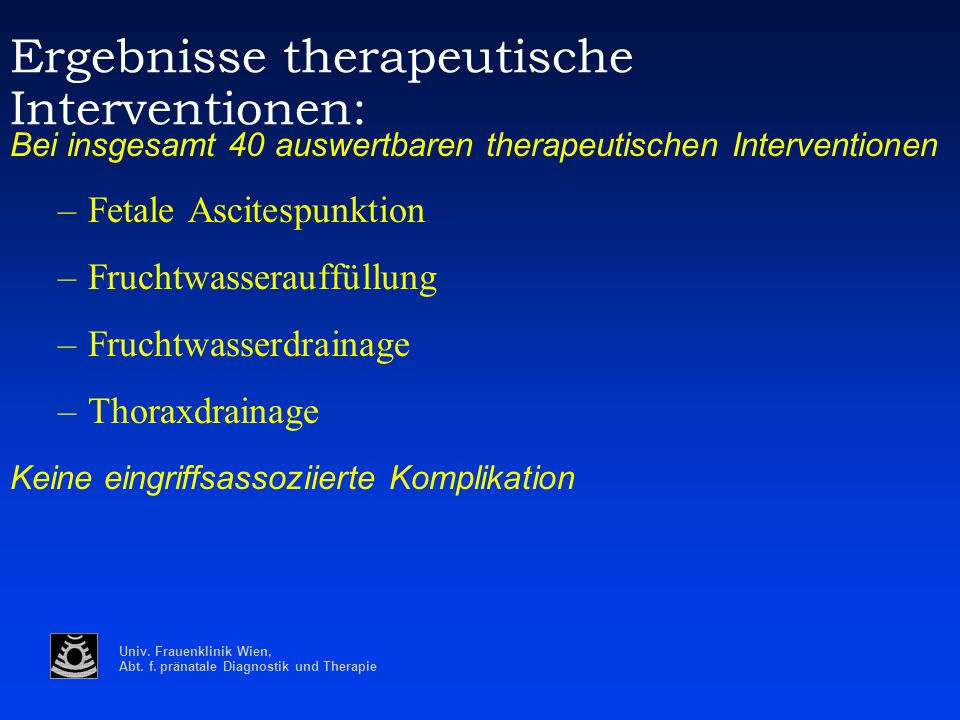 Univ. Frauenklinik Wien, Abt. f. pränatale Diagnostik und Therapie Ergebnisse therapeutische Interventionen: Bei insgesamt 40 auswertbaren therapeutis