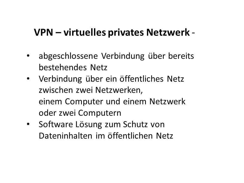 VPN – virtuelles privates Netzwerk - abgeschlossene Verbindung über bereits bestehendes Netz Verbindung über ein öffentliches Netz zwischen zwei Netzw