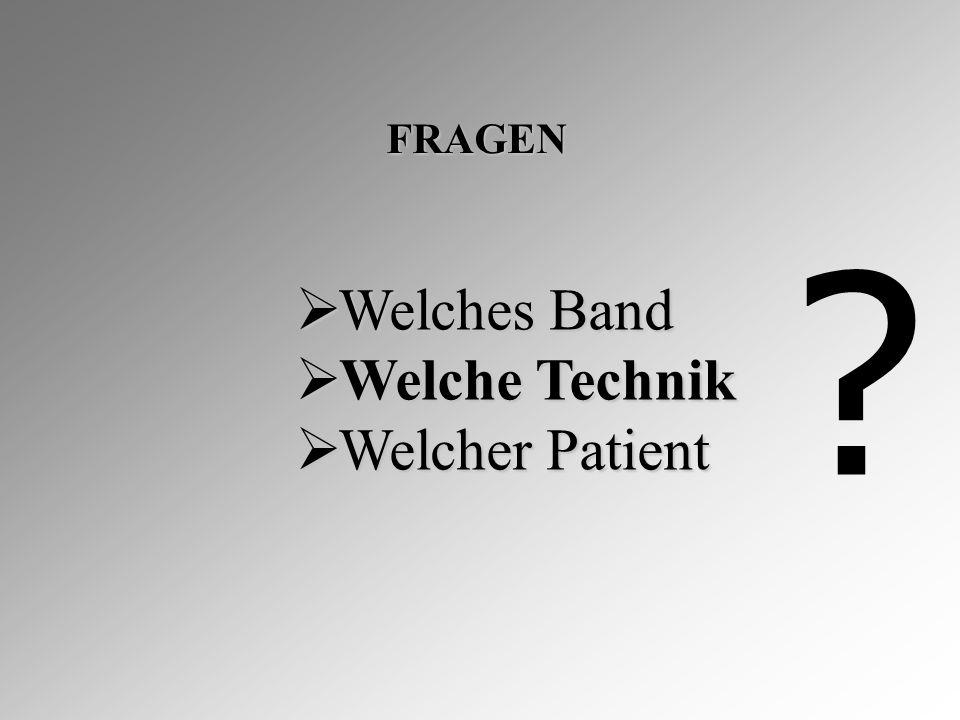 FRAGEN  Welches Band  Welche Technik  Welcher Patient ?
