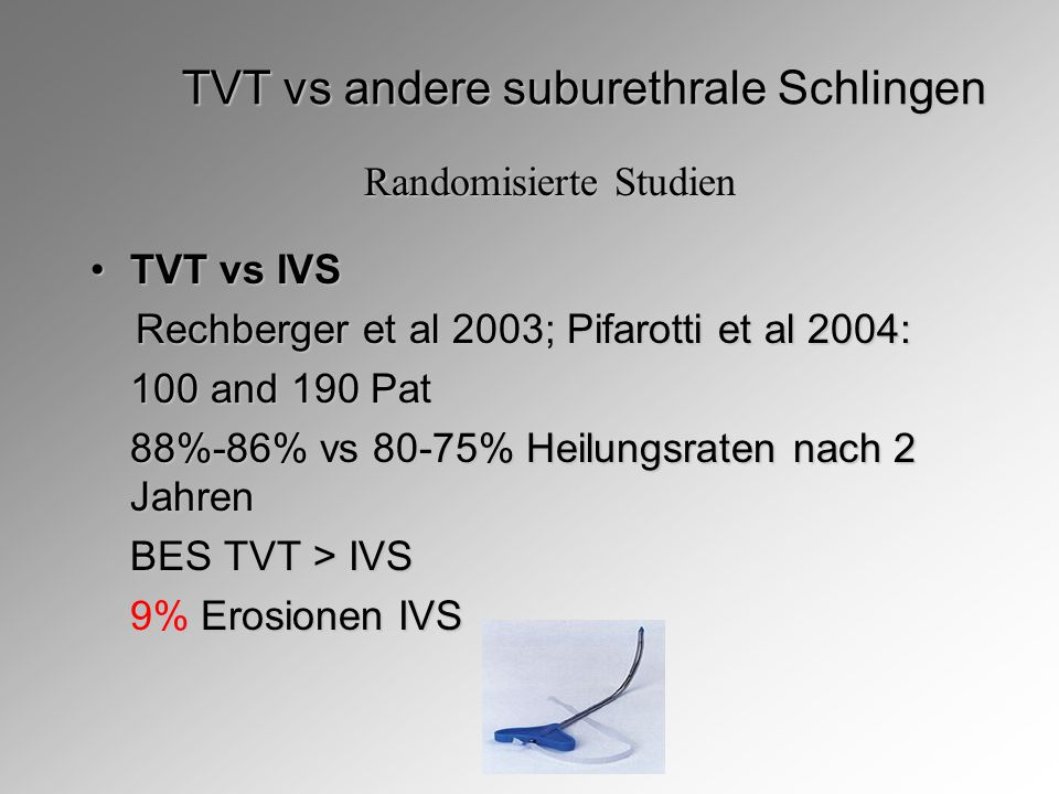 TVT vs andere suburethrale Schlingen TVT vs IVSTVT vs IVS Rechberger et al 2003; Pifarotti et al 2004: Rechberger et al 2003; Pifarotti et al 2004: 100 and 190 Pat 88%-86% vs 80-75% Heilungsraten nach 2 Jahren BES TVT > IVS 9% Erosionen IVS Randomisierte Studien