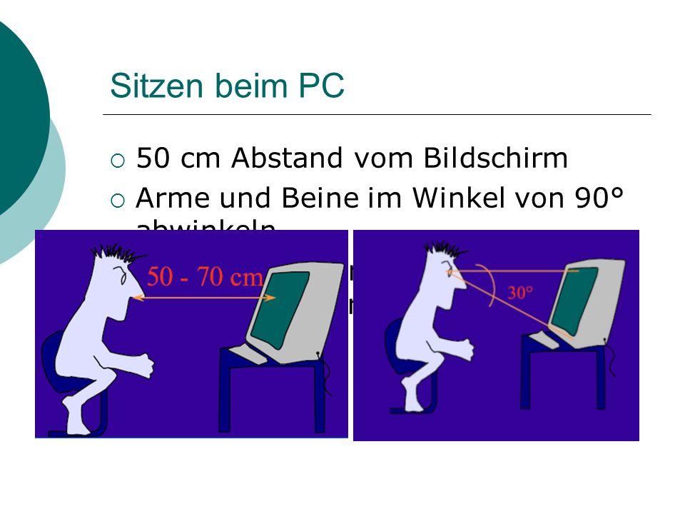 Sitzen beim PC  50 cm Abstand vom Bildschirm  Arme und Beine im Winkel von 90° abwinkeln  Oberer Bildschirmrand sollte knapp unter der waagrechten Sehachse liegen