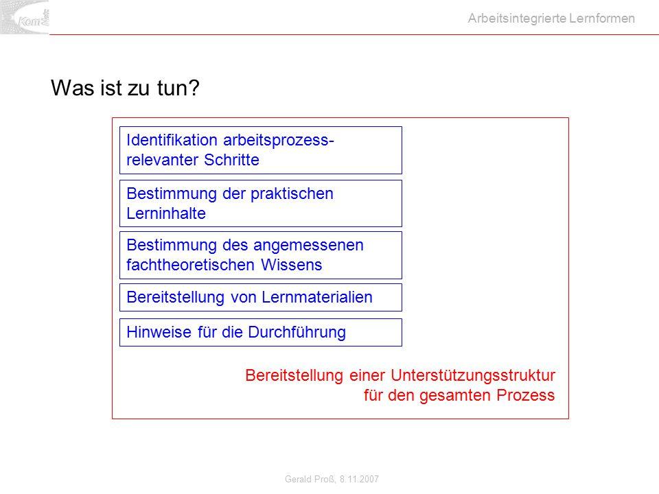 Gerald Proß, 8.11.2007 Arbeitsintegrierte Lernformen Identifikation arbeitsprozess- relevanter Schritte Bestimmung der praktischen Lerninhalte Bestimm