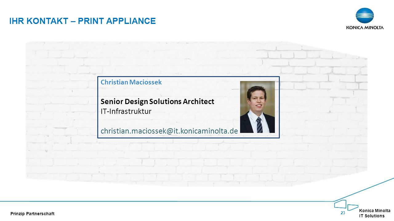 23 Konica Minolta IT Solutions Prinzip Partnerschaft IHR KONTAKT – PRINT APPLIANCE Christian Maciossek Senior Design Solutions Architect IT-Infrastruk
