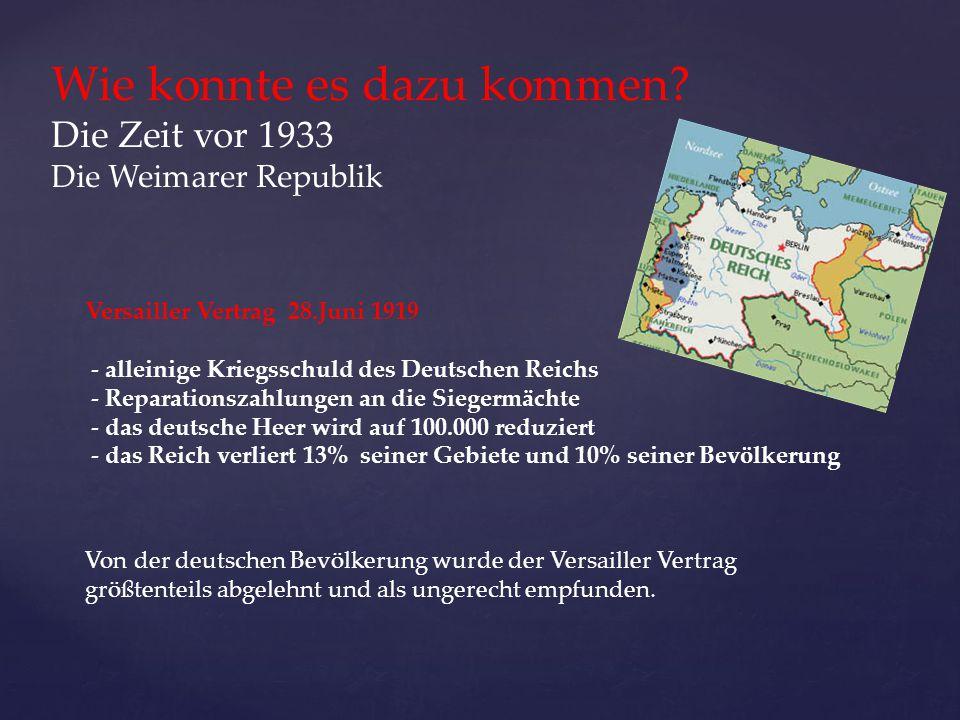 Wie konnte es dazu kommen? Die Zeit vor 1933 Die Weimarer Republik Versailler Vertrag 28.Juni 1919 - alleinige Kriegsschuld des Deutschen Reichs - Rep