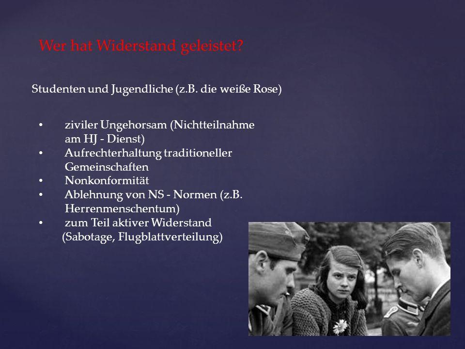Wer hat Widerstand geleistet? Studenten und Jugendliche (z.B. die weiße Rose) ziviler Ungehorsam (Nichtteilnahme am HJ - Dienst) Aufrechterhaltung tra