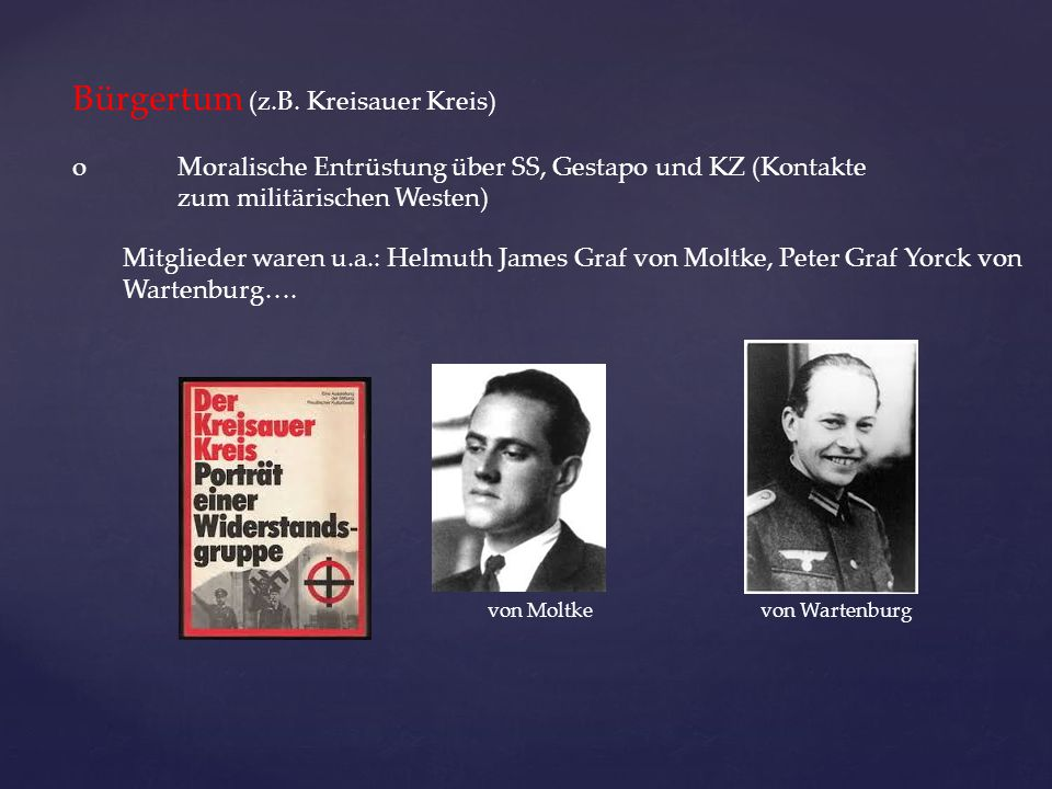 Bürgertum (z.B. Kreisauer Kreis) oMoralische Entrüstung über SS, Gestapo und KZ (Kontakte zum militärischen Westen) Mitglieder waren u.a.: Helmuth Jam