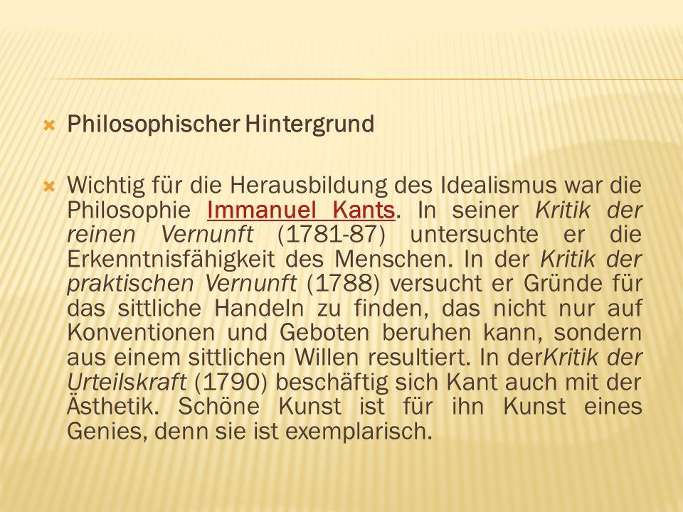  Philosophischer Hintergrund  Wichtig für die Herausbildung des Idealismus war die Philosophie Immanuel Kants. In seiner Kritik der reinen Vernunft
