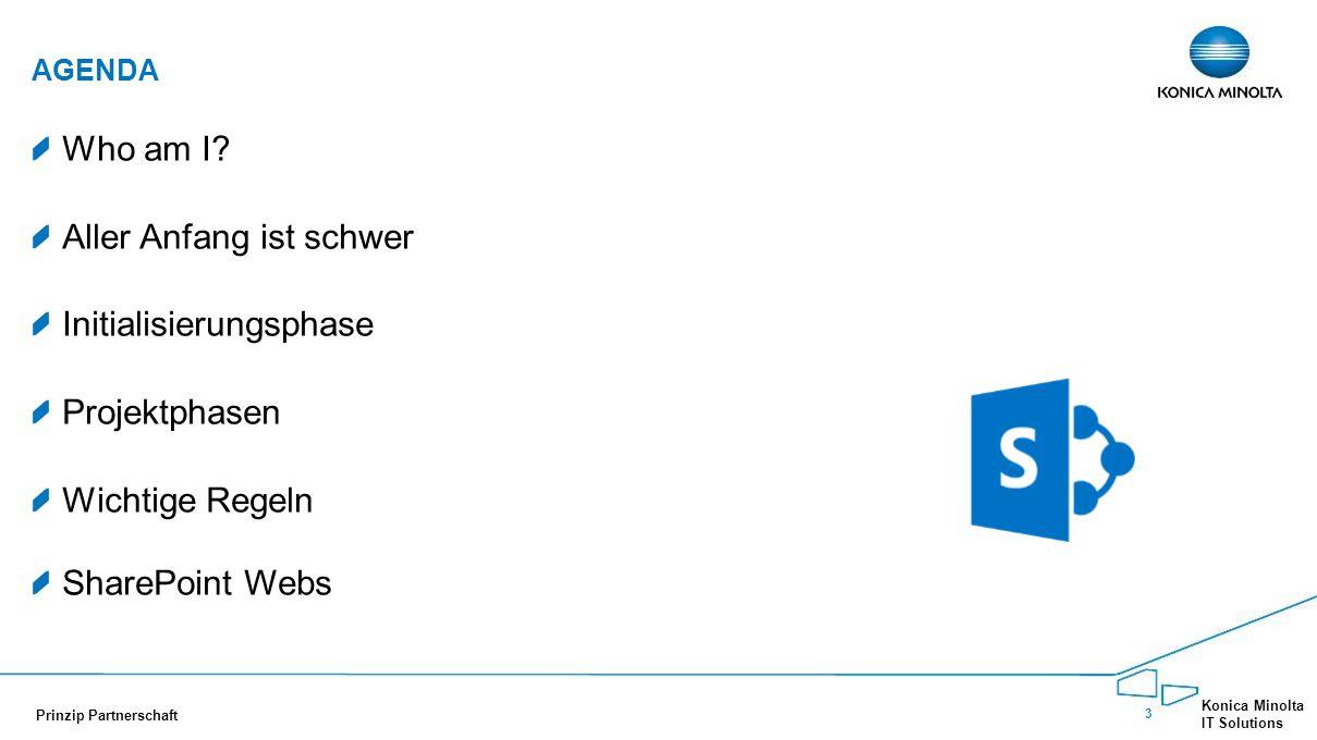 3 Konica Minolta IT Solutions Prinzip Partnerschaft Who am I? Aller Anfang ist schwer Initialisierungsphase Projektphasen Wichtige Regeln SharePoint W