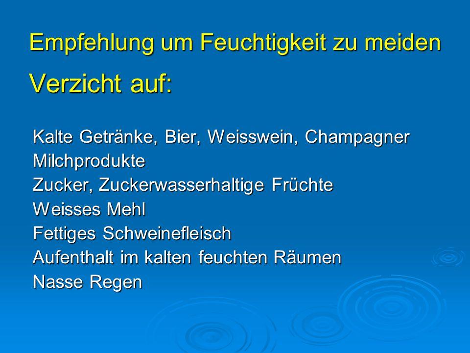 Empfehlung um Feuchtigkeit zu meiden Verzicht auf: Kalte Getränke, Bier, Weisswein, Champagner Milchprodukte Zucker, Zuckerwasserhaltige Früchte Weiss