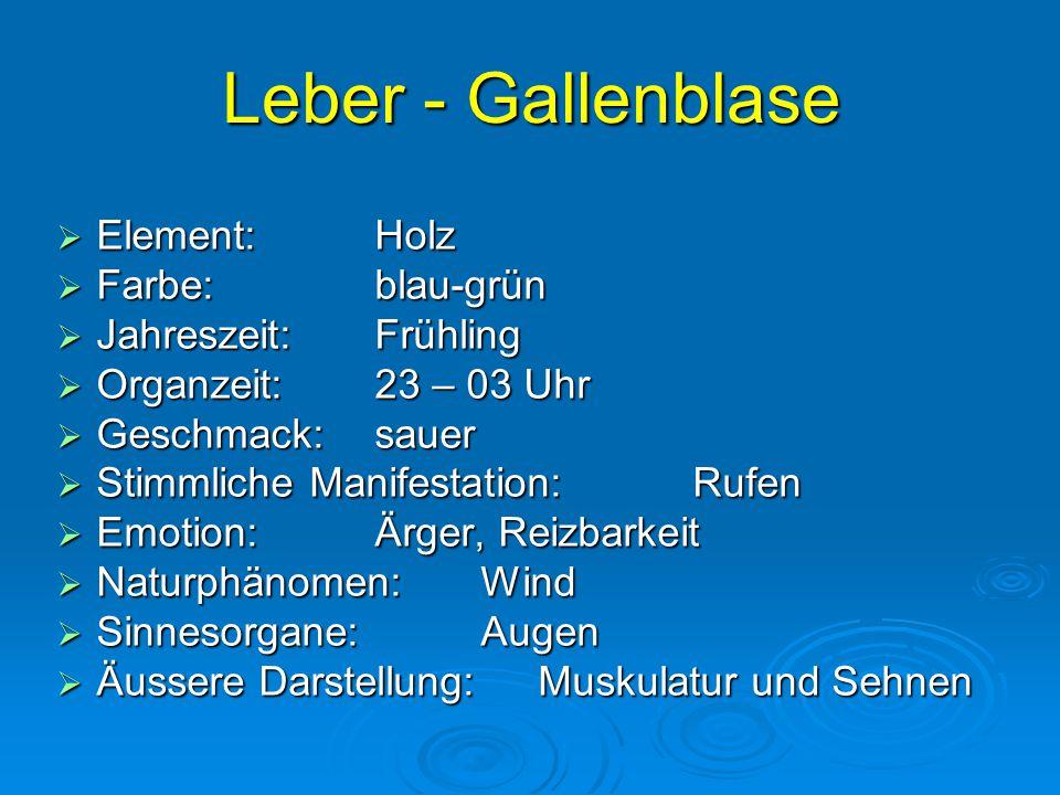 Leber - Gallenblase  Element:Holz  Farbe:blau-grün  Jahreszeit:Frühling  Organzeit:23 – 03 Uhr  Geschmack:sauer  Stimmliche Manifestation:Rufen