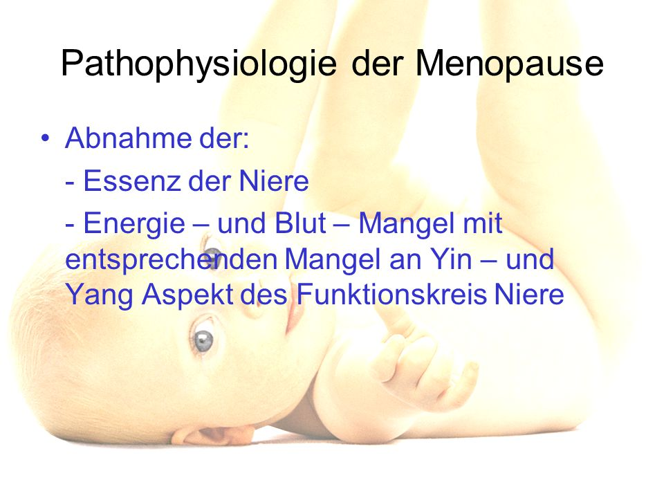 Pathophysiologie der Menopause Abnahme der: - Essenz der Niere - Energie – und Blut – Mangel mit entsprechenden Mangel an Yin – und Yang Aspekt des Fu