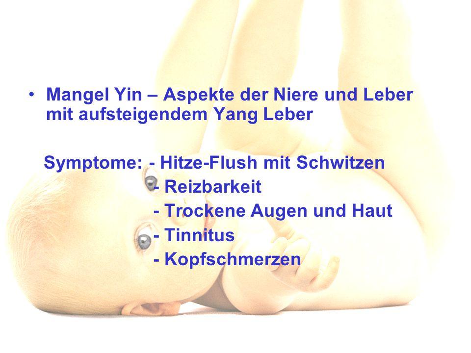 Mangel Yin – Aspekte der Niere und Leber mit aufsteigendem Yang Leber Symptome: - Hitze-Flush mit Schwitzen - Reizbarkeit - Trockene Augen und Haut -