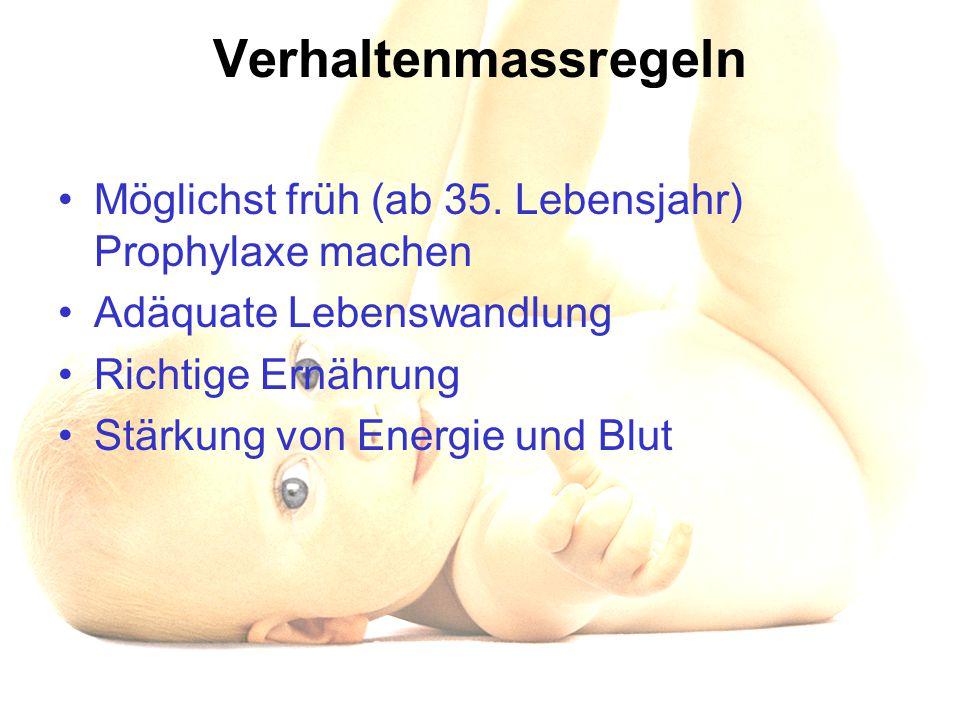 Verhaltenmassregeln Möglichst früh (ab 35. Lebensjahr) Prophylaxe machen Adäquate Lebenswandlung Richtige Ernährung Stärkung von Energie und Blut