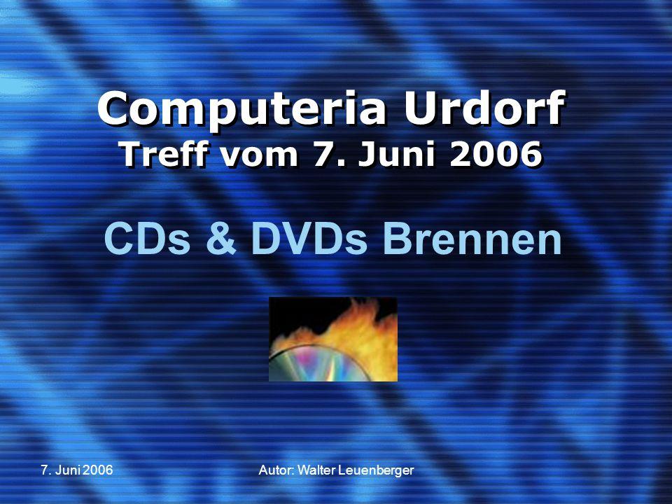 7. Juni 2006Autor: Walter Leuenberger Computeria Urdorf Treff vom 7. Juni 2006 CDs & DVDs Brennen