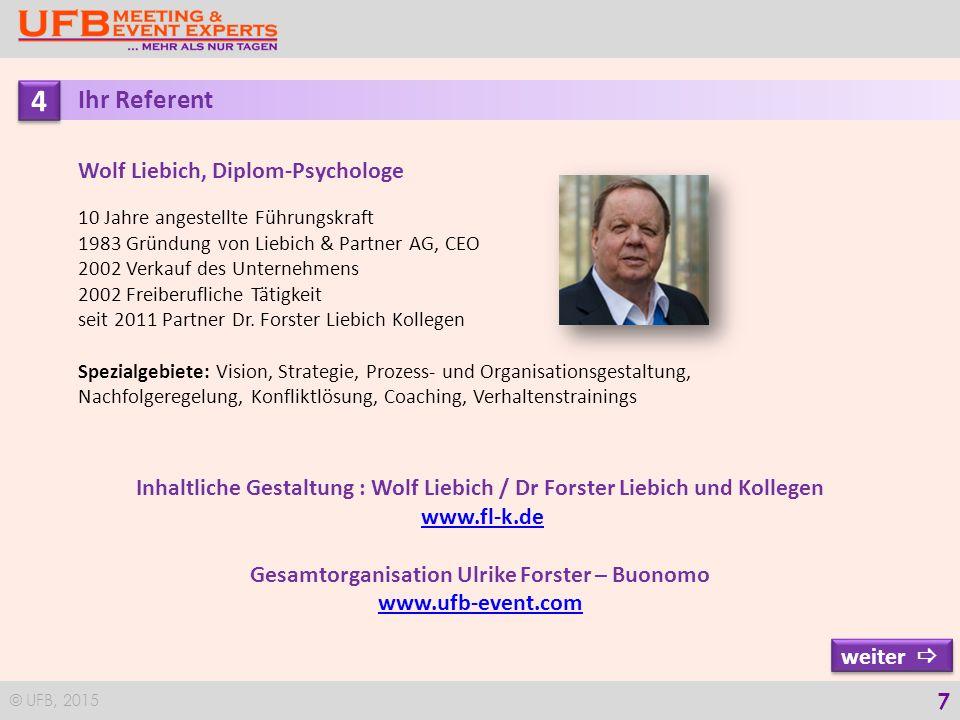 © UFB, 2015 7 4 4 Ihr Referent Wolf Liebich, Diplom-Psychologe 10 Jahre angestellte Führungskraft 1983 Gründung von Liebich & Partner AG, CEO 2002 Verkauf des Unternehmens 2002 Freiberufliche Tätigkeit seit 2011 Partner Dr.