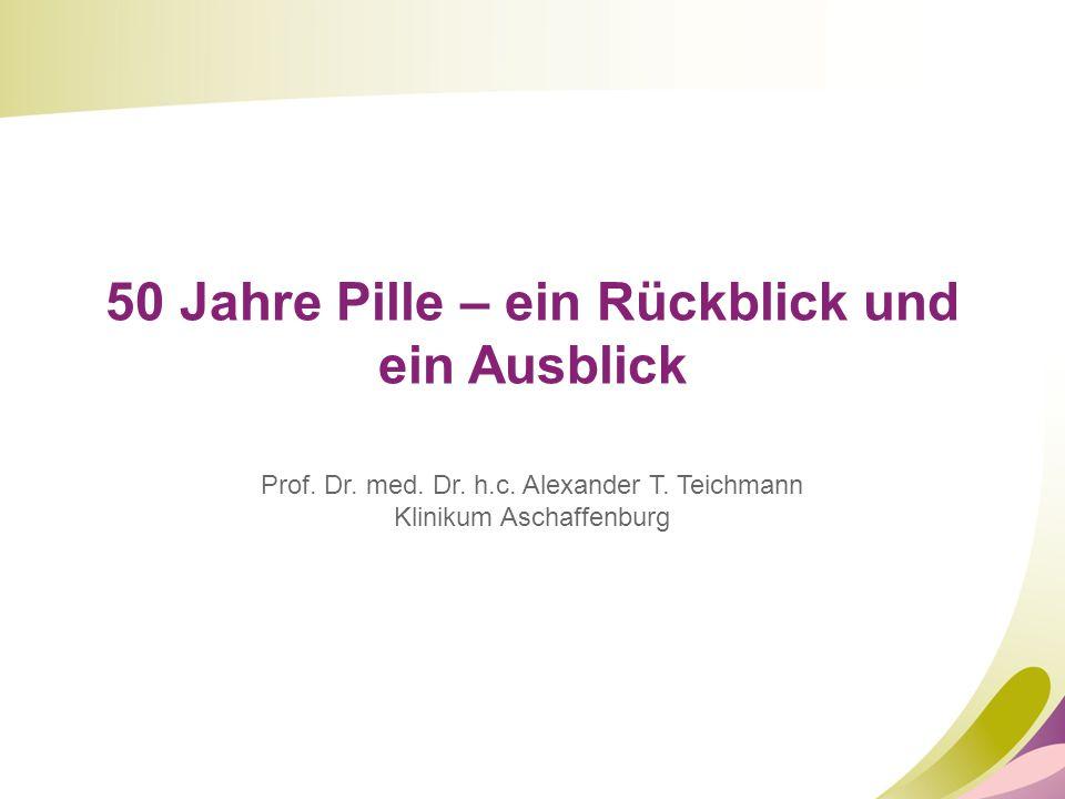 50 Jahre Pille – ein Rückblick und ein Ausblick Prof. Dr. med. Dr. h.c. Alexander T. Teichmann Klinikum Aschaffenburg