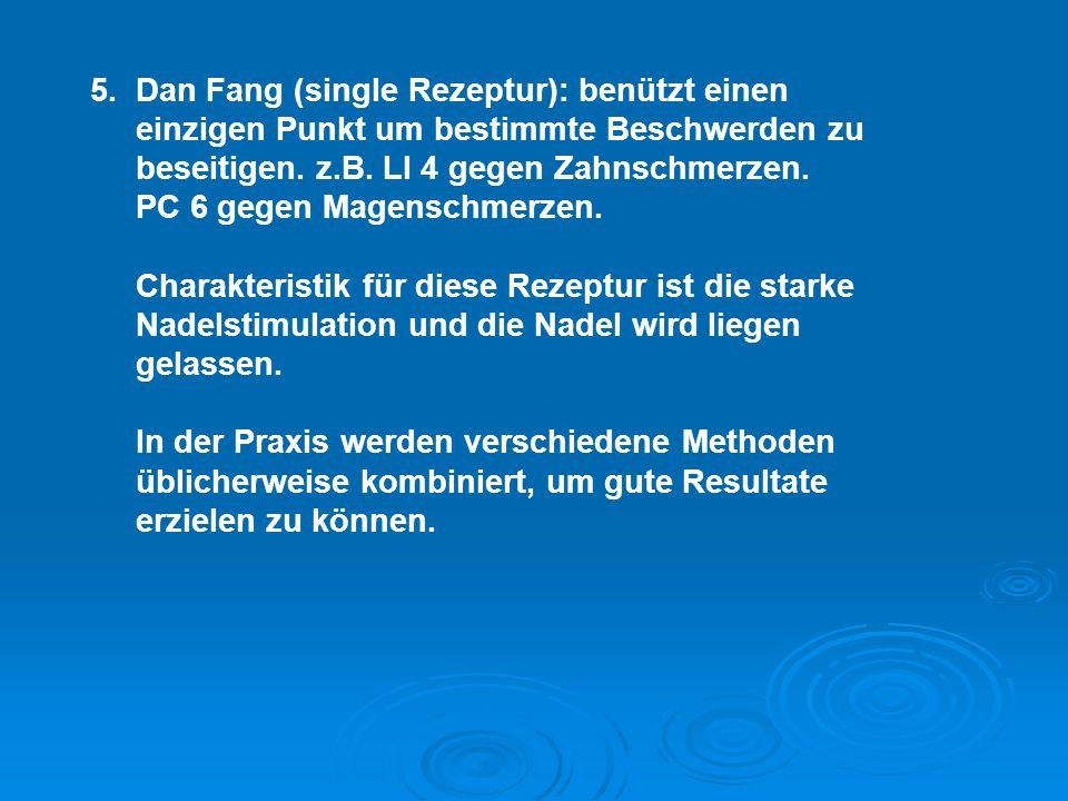 5. Dan Fang (single Rezeptur): benützt einen einzigen Punkt um bestimmte Beschwerden zu beseitigen. z.B. LI 4 gegen Zahnschmerzen. PC 6 gegen Magensch