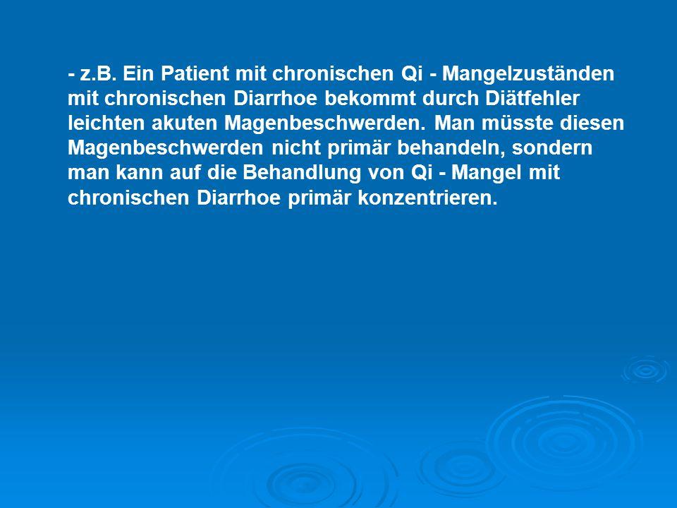 - z.B. Ein Patient mit chronischen Qi - Mangelzuständen mit chronischen Diarrhoe bekommt durch Diätfehler leichten akuten Magenbeschwerden. Man müsste