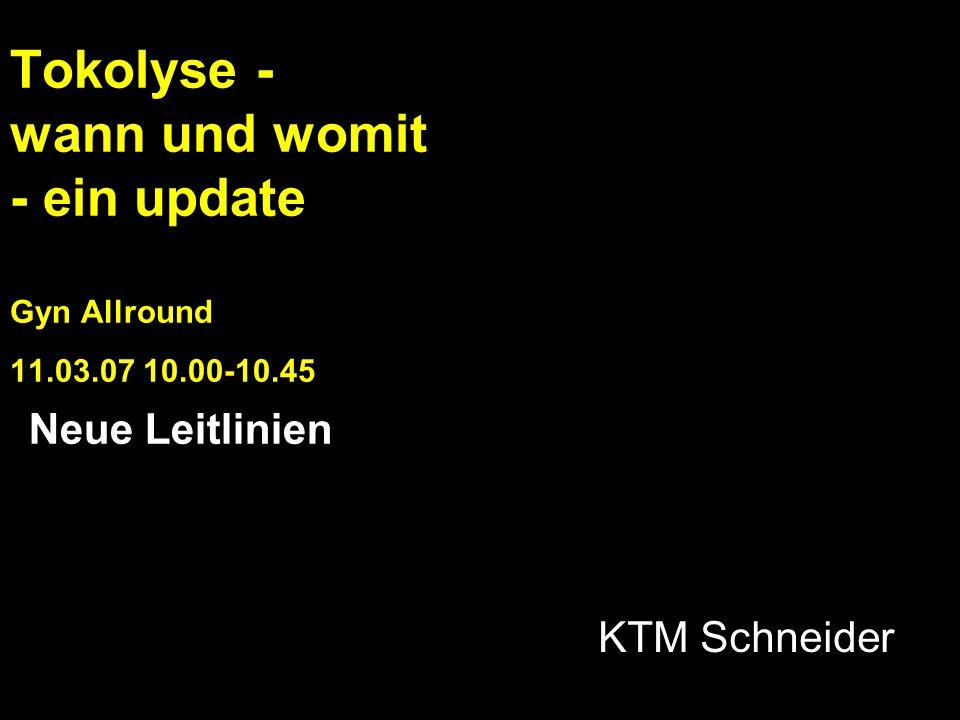Tokolyse - wann und womit - ein update Gyn Allround 11.03.07 10.00-10.45 KTM Schneider Neue Leitlinien